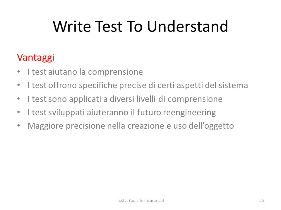 Write Test To Understand Vantaggi I test aiutano la comprensione I test offrono specifiche precise di certi aspetti del sistema I test sono applicati