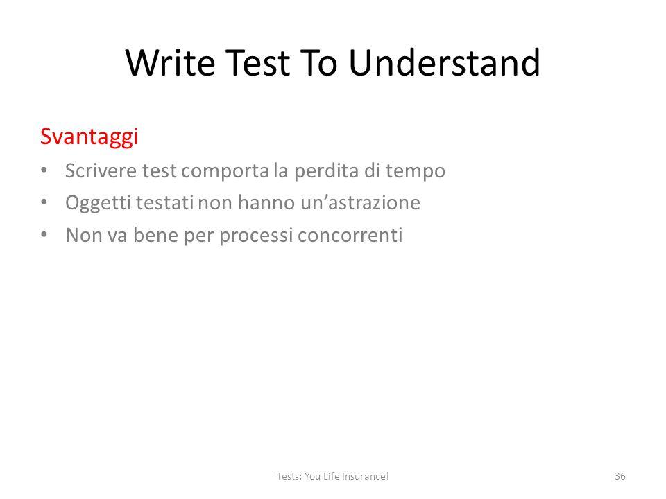 Write Test To Understand Svantaggi Scrivere test comporta la perdita di tempo Oggetti testati non hanno unastrazione Non va bene per processi concorrenti 36Tests: You Life Insurance!