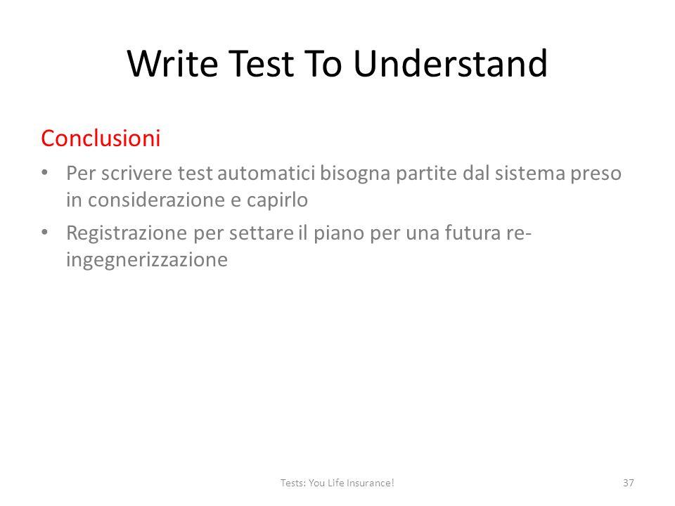 Write Test To Understand Conclusioni Per scrivere test automatici bisogna partite dal sistema preso in considerazione e capirlo Registrazione per settare il piano per una futura re- ingegnerizzazione 37Tests: You Life Insurance!