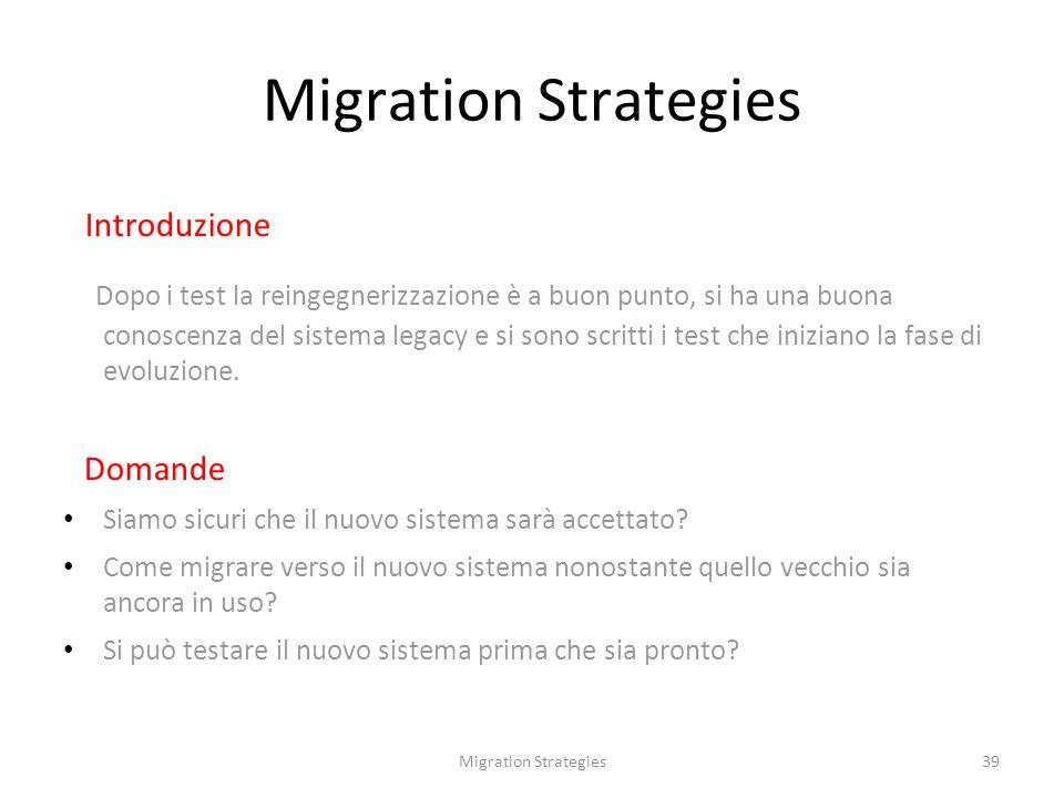 39 Migration Strategies Introduzione Dopo i test la reingegnerizzazione è a buon punto, si ha una buona conoscenza del sistema legacy e si sono scritti i test che iniziano la fase di evoluzione.