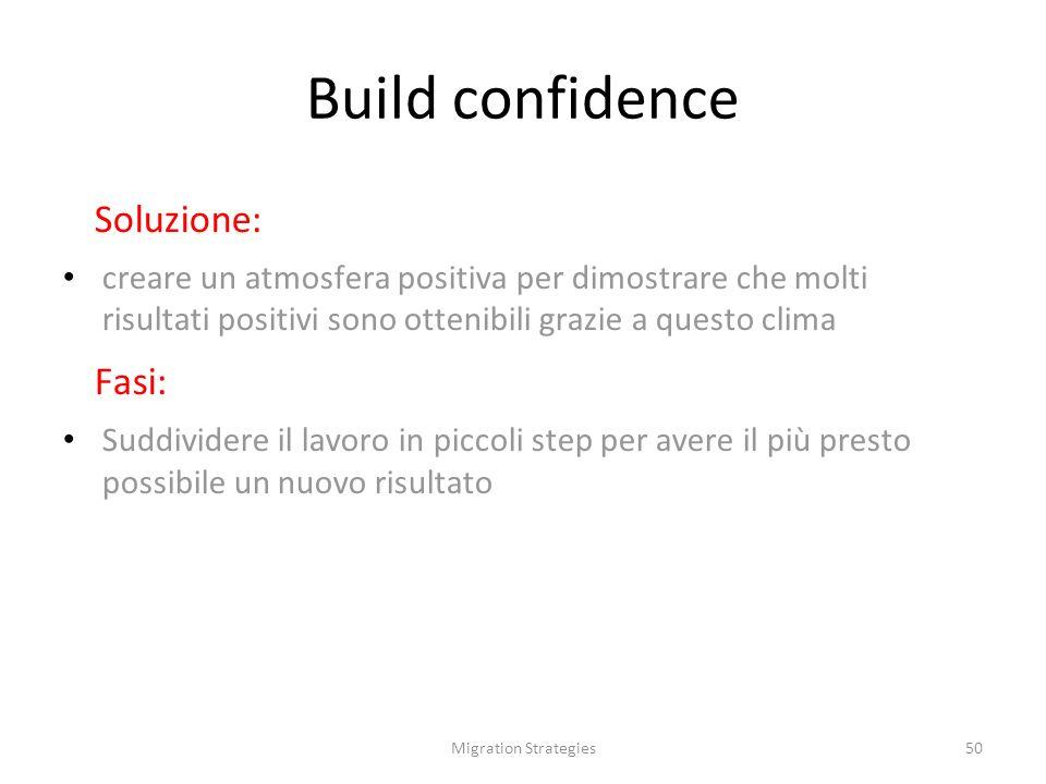 Migration Strategies50 Build confidence Soluzione: creare un atmosfera positiva per dimostrare che molti risultati positivi sono ottenibili grazie a questo clima Fasi: Suddividere il lavoro in piccoli step per avere il più presto possibile un nuovo risultato