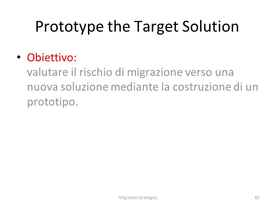 Migration Strategies60 Prototype the Target Solution Obiettivo: valutare il rischio di migrazione verso una nuova soluzione mediante la costruzione di un prototipo.