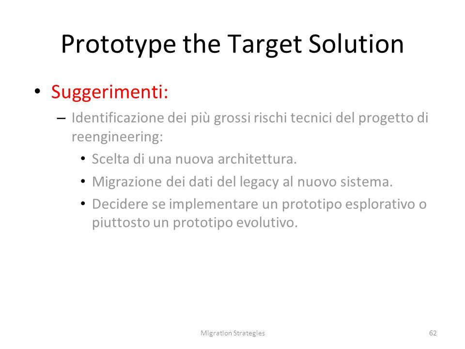 Migration Strategies62 Prototype the Target Solution Suggerimenti: – Identificazione dei più grossi rischi tecnici del progetto di reengineering: Scelta di una nuova architettura.