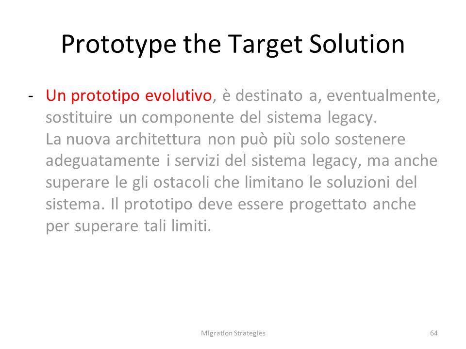 Migration Strategies64 Prototype the Target Solution -Un prototipo evolutivo, è destinato a, eventualmente, sostituire un componente del sistema legacy.