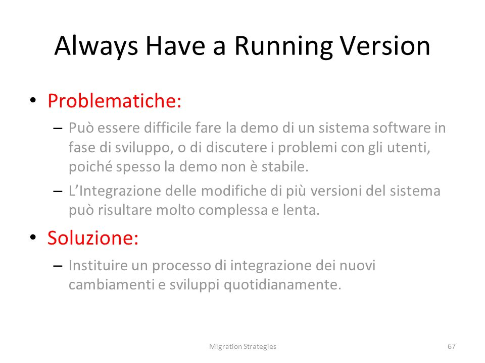 Migration Strategies67 Always Have a Running Version Problematiche: – Può essere difficile fare la demo di un sistema software in fase di sviluppo, o