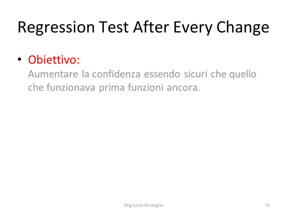 Migration Strategies70 Regression Test After Every Change Obiettivo: Aumentare la confidenza essendo sicuri che quello che funzionava prima funzioni ancora.
