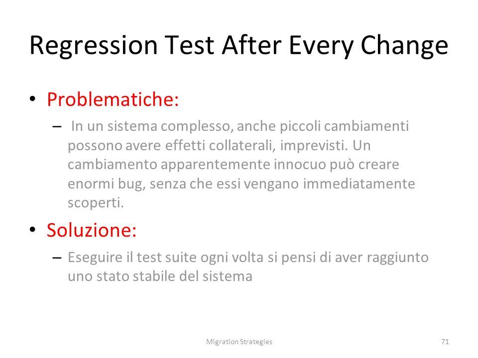 Migration Strategies71 Regression Test After Every Change Problematiche: – In un sistema complesso, anche piccoli cambiamenti possono avere effetti collaterali, imprevisti.