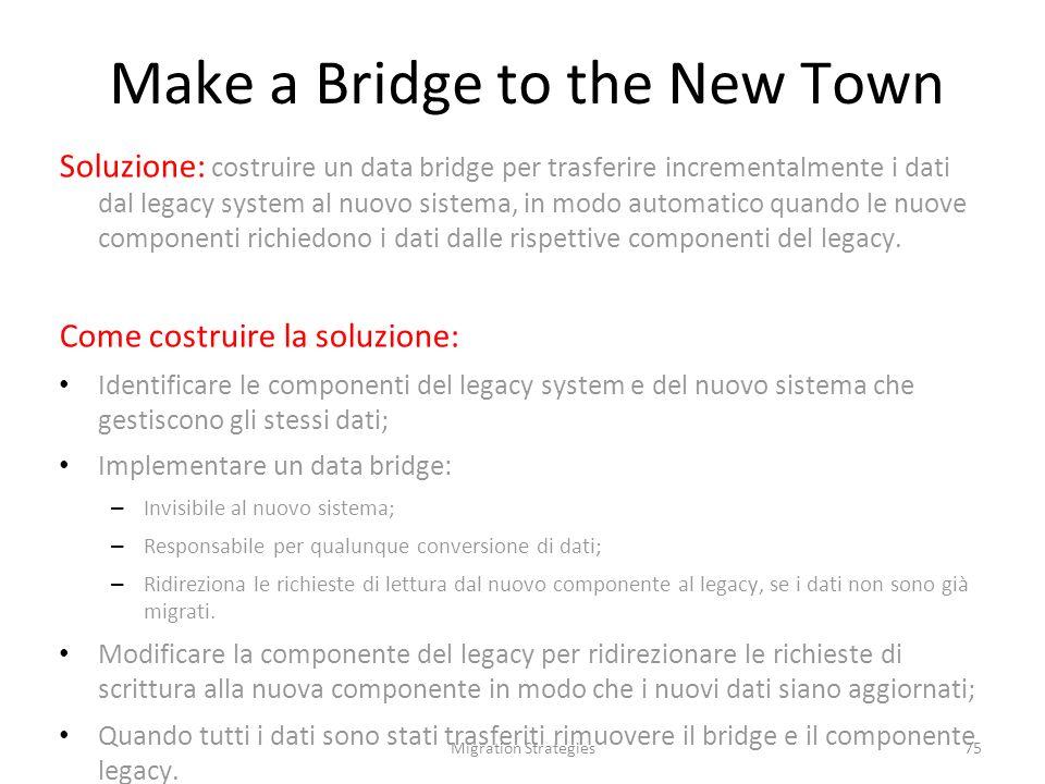Migration Strategies75 Soluzione: costruire un data bridge per trasferire incrementalmente i dati dal legacy system al nuovo sistema, in modo automatico quando le nuove componenti richiedono i dati dalle rispettive componenti del legacy.
