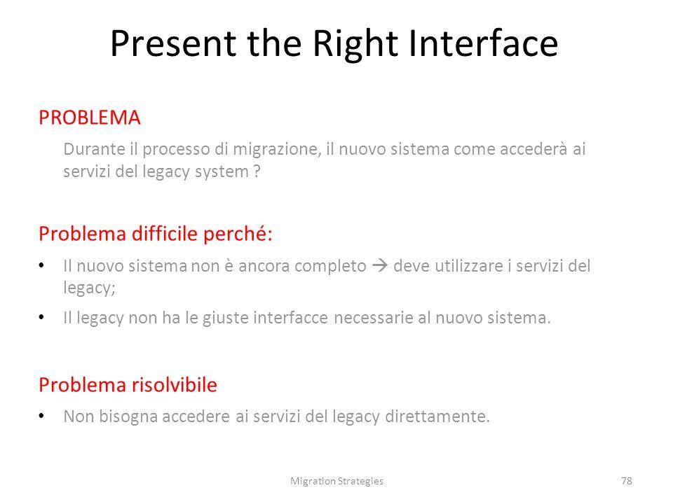 Migration Strategies78 Present the Right Interface PROBLEMA Durante il processo di migrazione, il nuovo sistema come accederà ai servizi del legacy system .