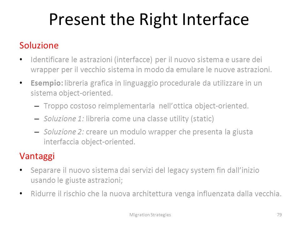 Migration Strategies79 Soluzione Identificare le astrazioni (interfacce) per il nuovo sistema e usare dei wrapper per il vecchio sistema in modo da emulare le nuove astrazioni.
