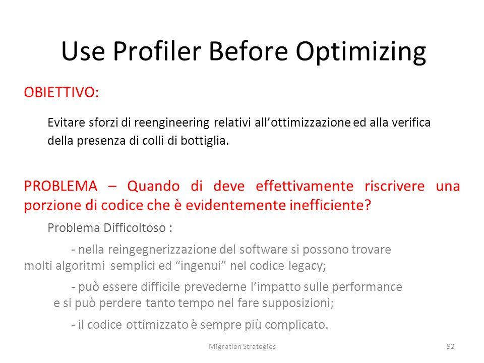 Migration Strategies92 Use Profiler Before Optimizing OBIETTIVO: Evitare sforzi di reengineering relativi allottimizzazione ed alla verifica della presenza di colli di bottiglia.