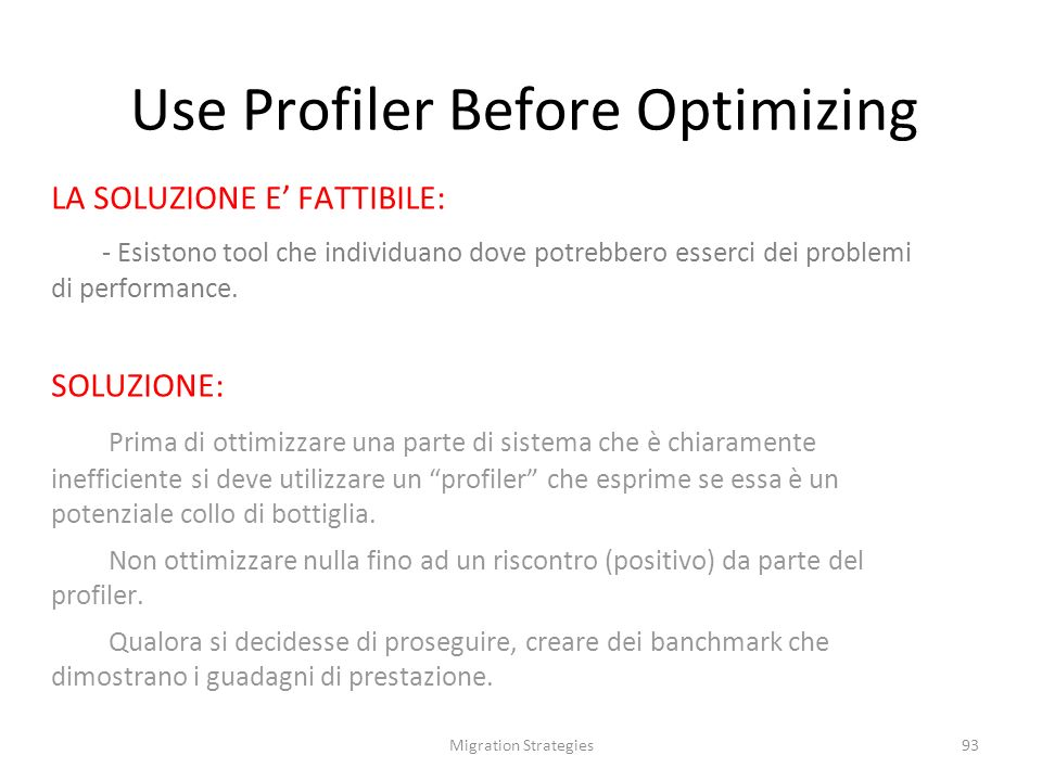 Migration Strategies93 Use Profiler Before Optimizing LA SOLUZIONE E FATTIBILE: - Esistono tool che individuano dove potrebbero esserci dei problemi di performance.