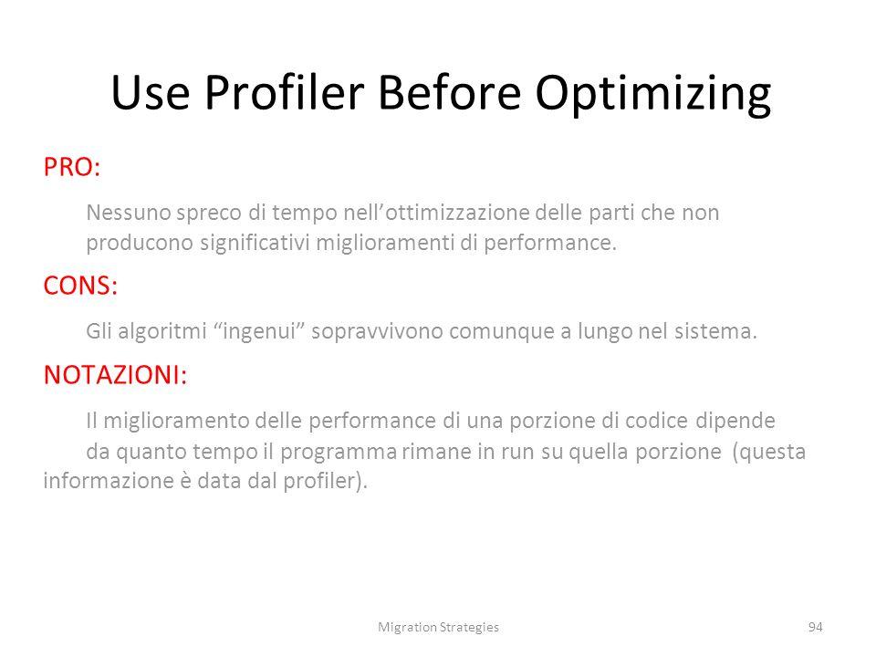 Migration Strategies94 Use Profiler Before Optimizing PRO: Nessuno spreco di tempo nellottimizzazione delle parti che non producono significativi miglioramenti di performance.