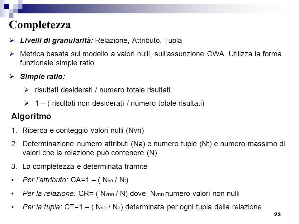 23 Completezza Livelli di granularità: Relazione, Attributo, Tupla Metrica basata sul modello a valori nulli, sullassunzione CWA. Utilizza la forma fu