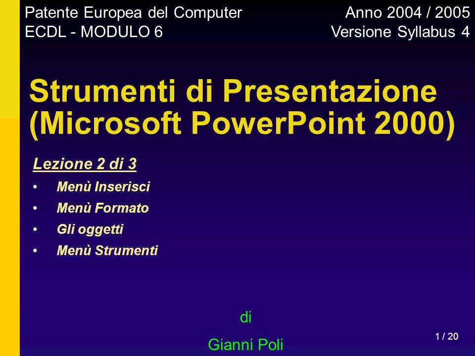 1 / 20 Strumenti di Presentazione (Microsoft PowerPoint 2000) di Gianni Poli Patente Europea del Computer ECDL - MODULO 6 Anno 2004 / 2005 Versione Sy