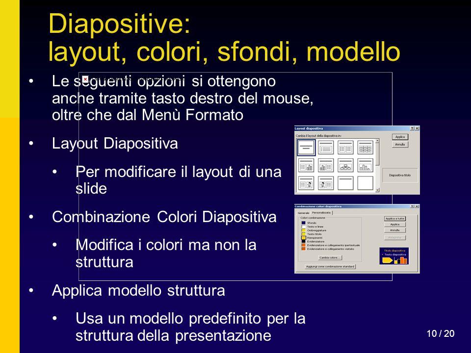 10 / 20 Diapositive: layout, colori, sfondi, modello Le seguenti opzioni si ottengono anche tramite tasto destro del mouse, oltre che dal Menù Formato