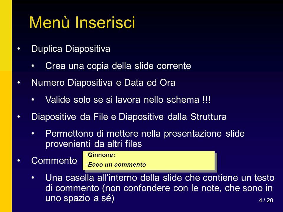 4 / 20 Menù Inserisci Duplica Diapositiva Crea una copia della slide corrente Numero Diapositiva e Data ed Ora Valide solo se si lavora nello schema !