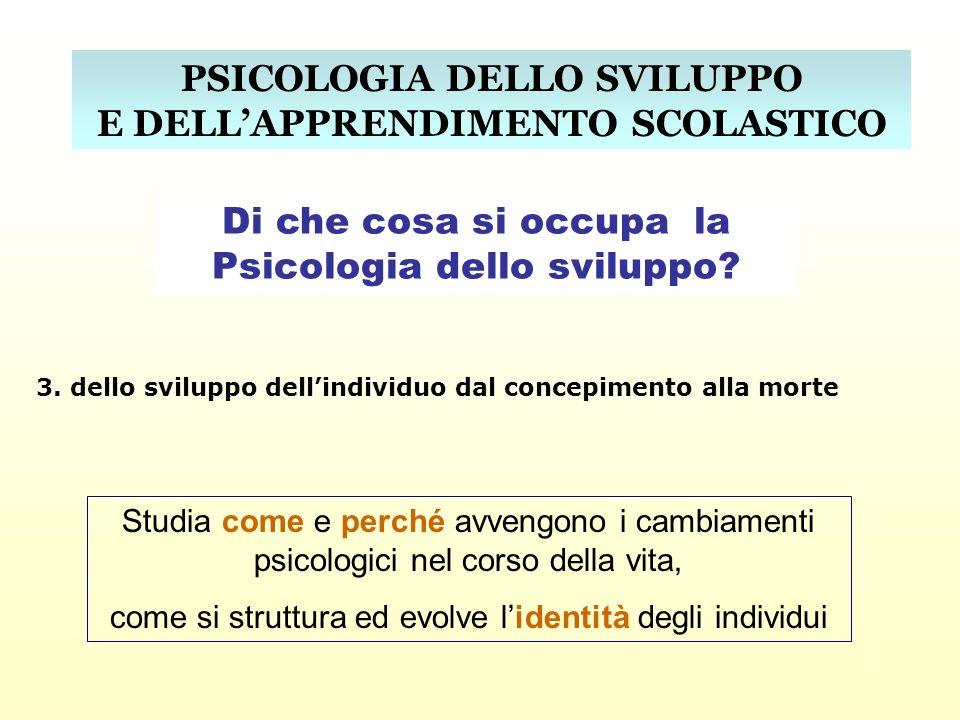 PSICOLOGIA DELLO SVILUPPO E DELLAPPRENDIMENTO SCOLASTICO Di che cosa si occupa la Psicologia dello sviluppo? 3. dello sviluppo dellindividuo dal conce