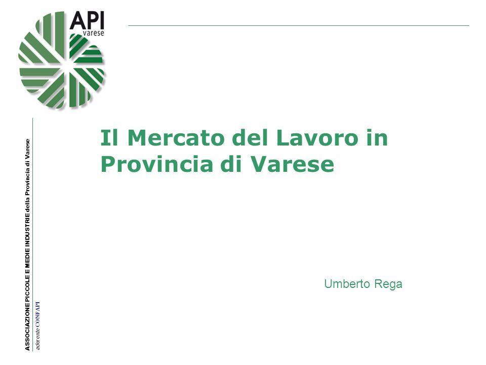 ASSOCIAZIONE PICCOLE E MEDIE INDUSTRIE della Provincia di Varese aderente CONFAPI Il Mercato del Lavoro in Provincia di Varese Umberto Rega
