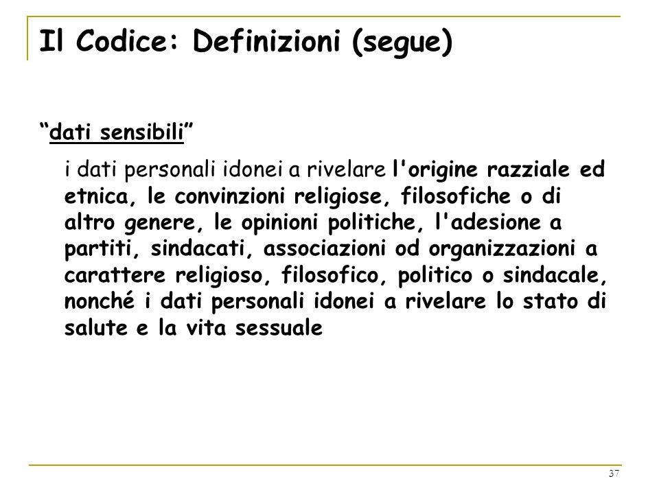 37 Il Codice: Definizioni (segue) dati sensibili i dati personali idonei a rivelare l'origine razziale ed etnica, le convinzioni religiose, filosofich