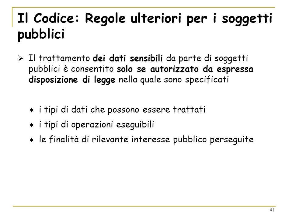 41 Il Codice: Regole ulteriori per i soggetti pubblici Il trattamento dei dati sensibili da parte di soggetti pubblici è consentito solo se autorizzat