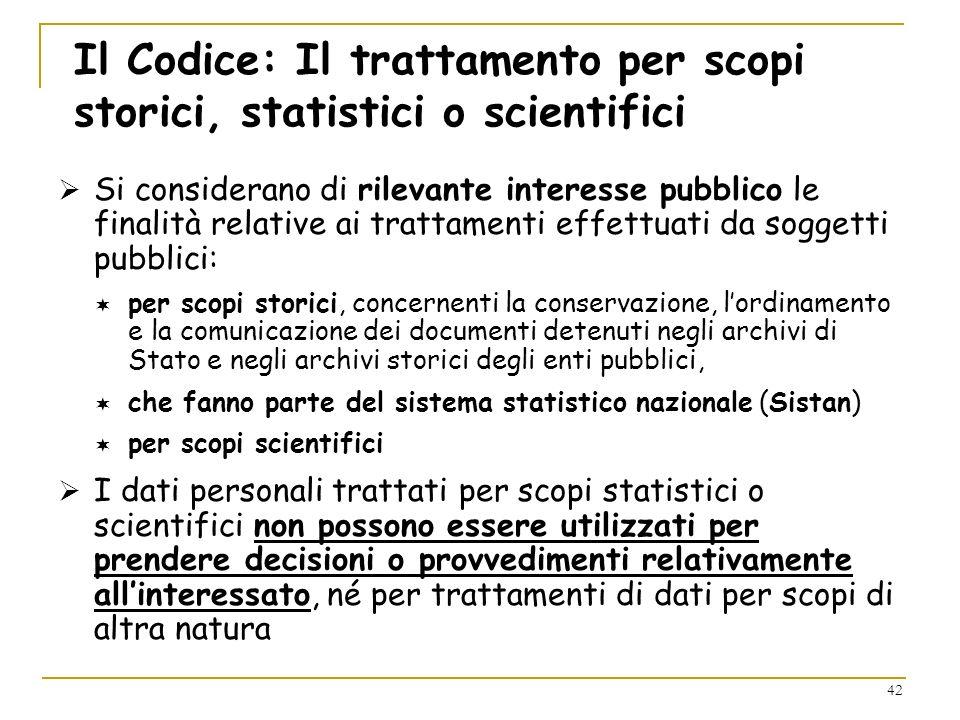 42 Il Codice: Il trattamento per scopi storici, statistici o scientifici Si considerano di rilevante interesse pubblico le finalità relative ai tratta