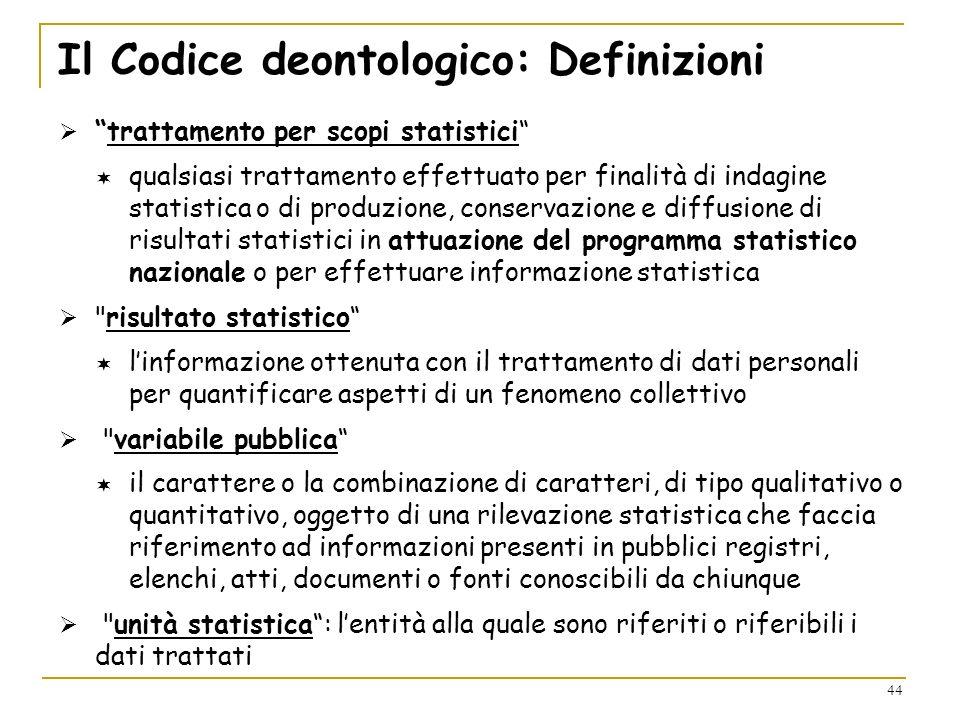 44 Il Codice deontologico: Definizioni trattamento per scopi statistici qualsiasi trattamento effettuato per finalità di indagine statistica o di prod