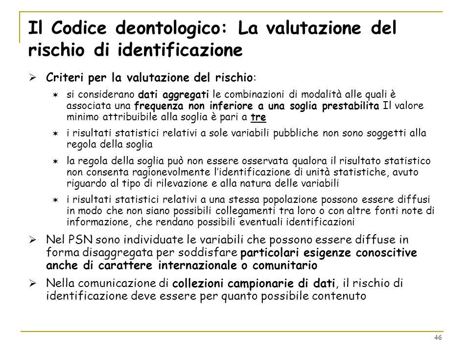 46 Il Codice deontologico: La valutazione del rischio di identificazione Criteri per la valutazione del rischio: si considerano dati aggregati le comb