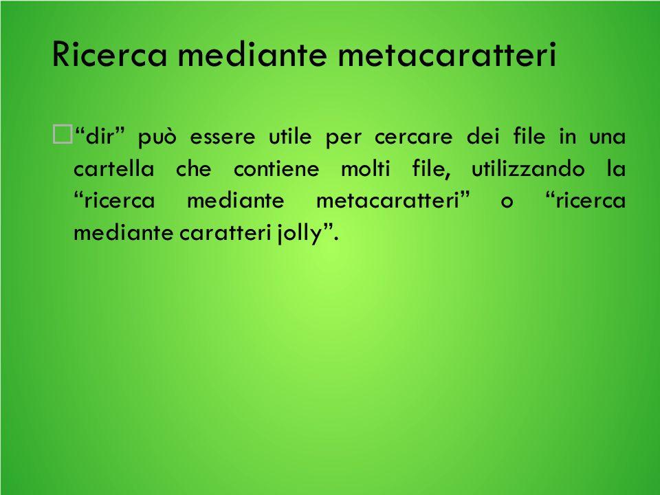 Ricerca mediante metacaratteri dir può essere utile per cercare dei file in una cartella che contiene molti file, utilizzando la ricerca mediante metacaratteri o ricerca mediante caratteri jolly.