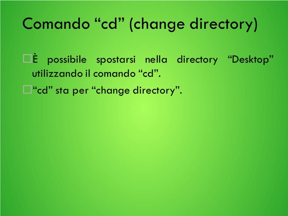 Comando cd (change directory) È possibile spostarsi nella directory Desktop utilizzando il comando cd.