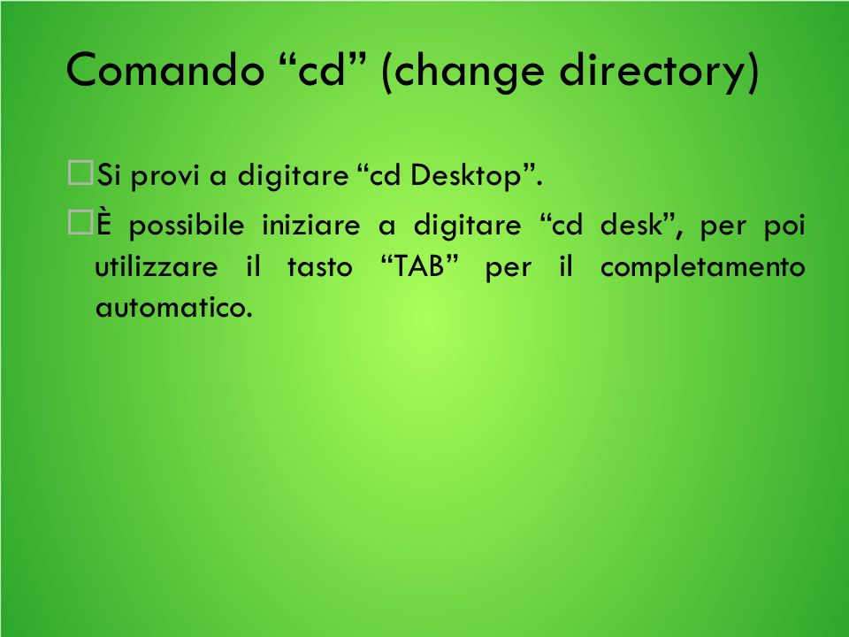 Comando cd (change directory) Si provi a digitare cd Desktop.