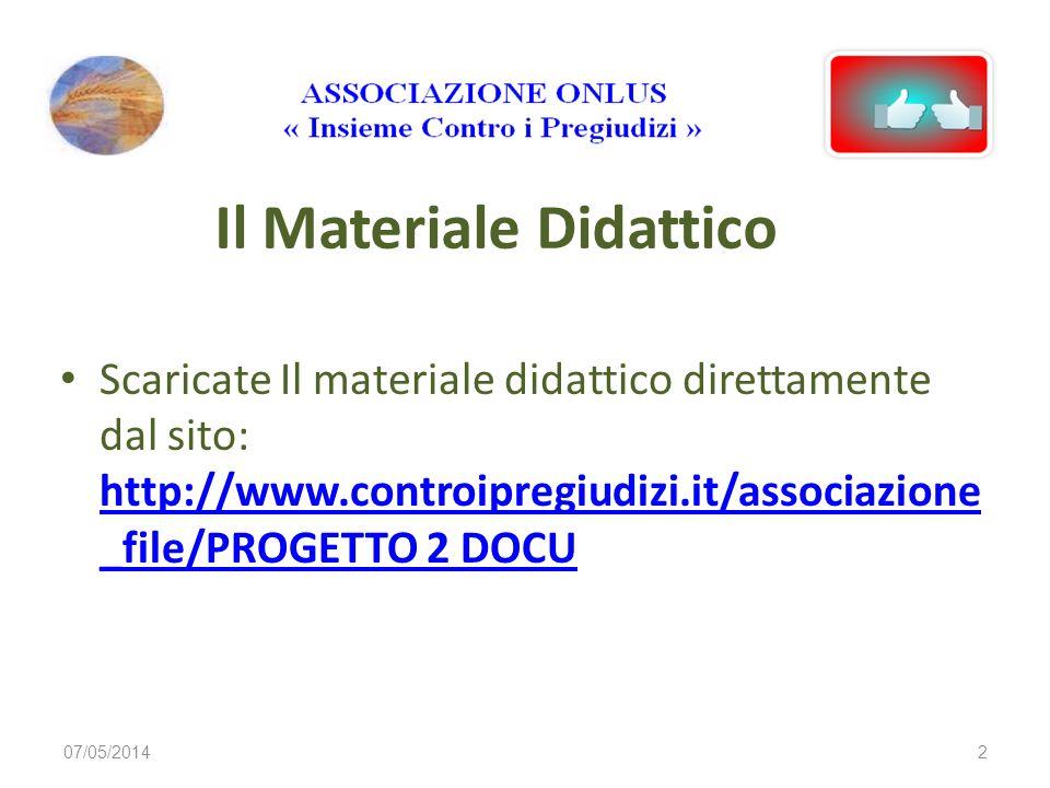 Il Materiale Didattico Scaricate Il materiale didattico direttamente dal sito: http://www.controipregiudizi.it/associazione _file/PROGETTO 2 DOCU http://www.controipregiudizi.it/associazione _file/PROGETTO 2 DOCU 07/05/20142