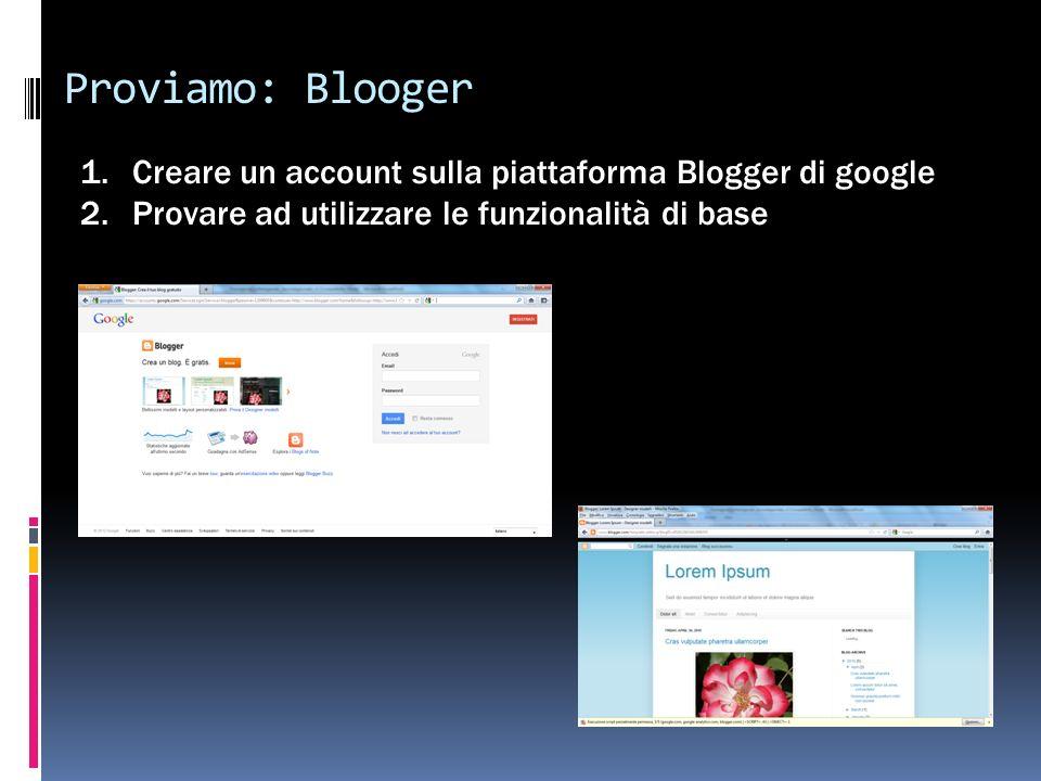 Proviamo: Blooger 1.Creare un account sulla piattaforma Blogger di google 2.Provare ad utilizzare le funzionalità di base