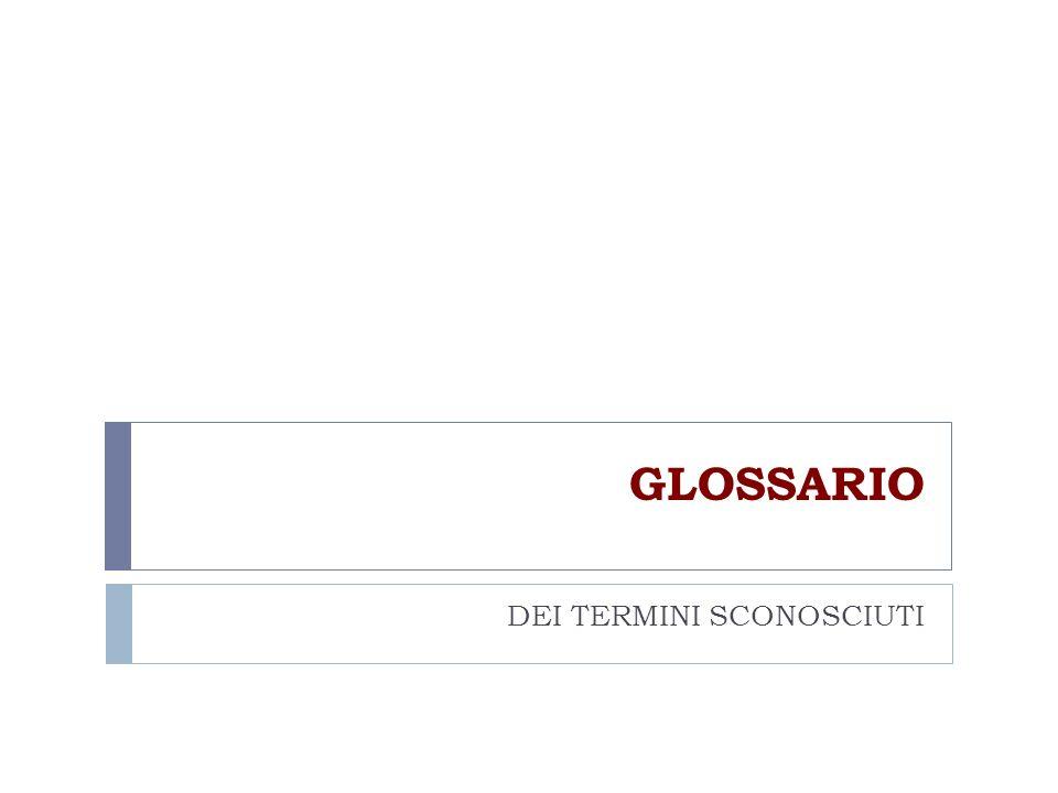 GLOSSARIO DEI TERMINI SCONOSCIUTI