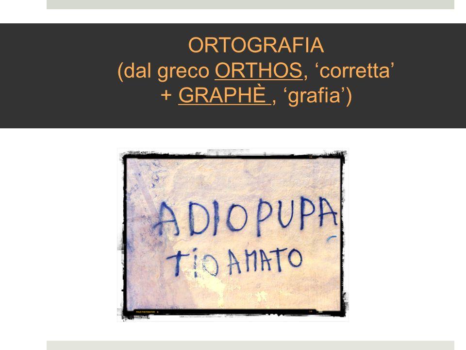 ORTOGRAFIA (dal greco ORTHOS, corretta + GRAPHÈ, grafia)