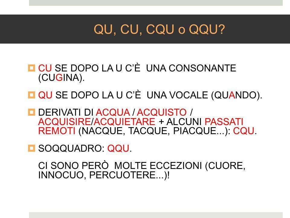 QU, CU, CQU o QQU? CU SE DOPO LA U CÈ UNA CONSONANTE (CUGINA). QU SE DOPO LA U CÈ UNA VOCALE (QUANDO). DERIVATI DI ACQUA / ACQUISTO / ACQUISIRE/ACQUIE