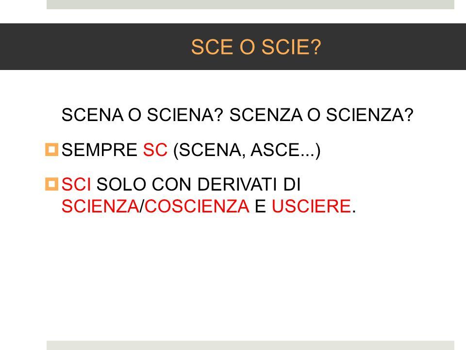 SCE O SCIE? SCENA O SCIENA? SCENZA O SCIENZA? SEMPRE SC (SCENA, ASCE...) SCI SOLO CON DERIVATI DI SCIENZA/COSCIENZA E USCIERE.