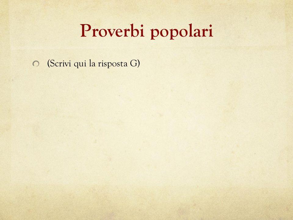 Proverbi popolari (Scrivi qui la risposta G)