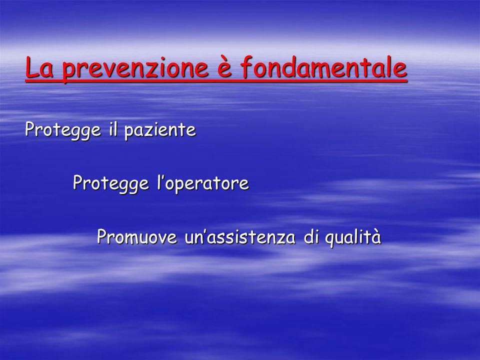 La prevenzione è fondamentale Protegge il paziente Protegge loperatore Promuove unassistenza di qualità