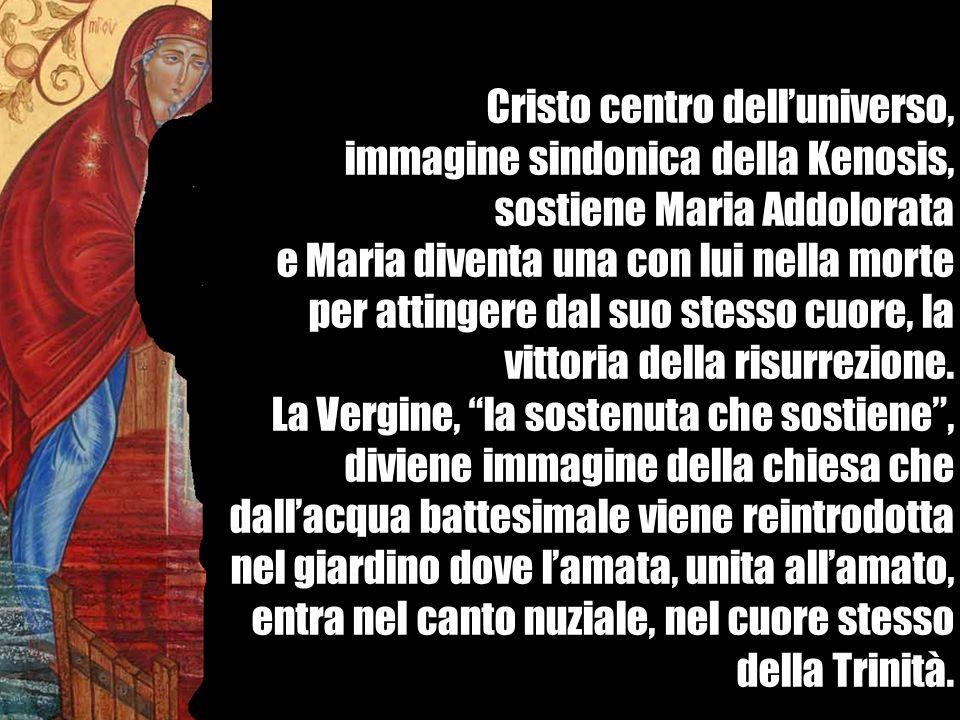 Cristo centro delluniverso, immagine sindonica della Kenosis, sostiene Maria Addolorata e Maria diventa una con lui nella morte per attingere dal suo