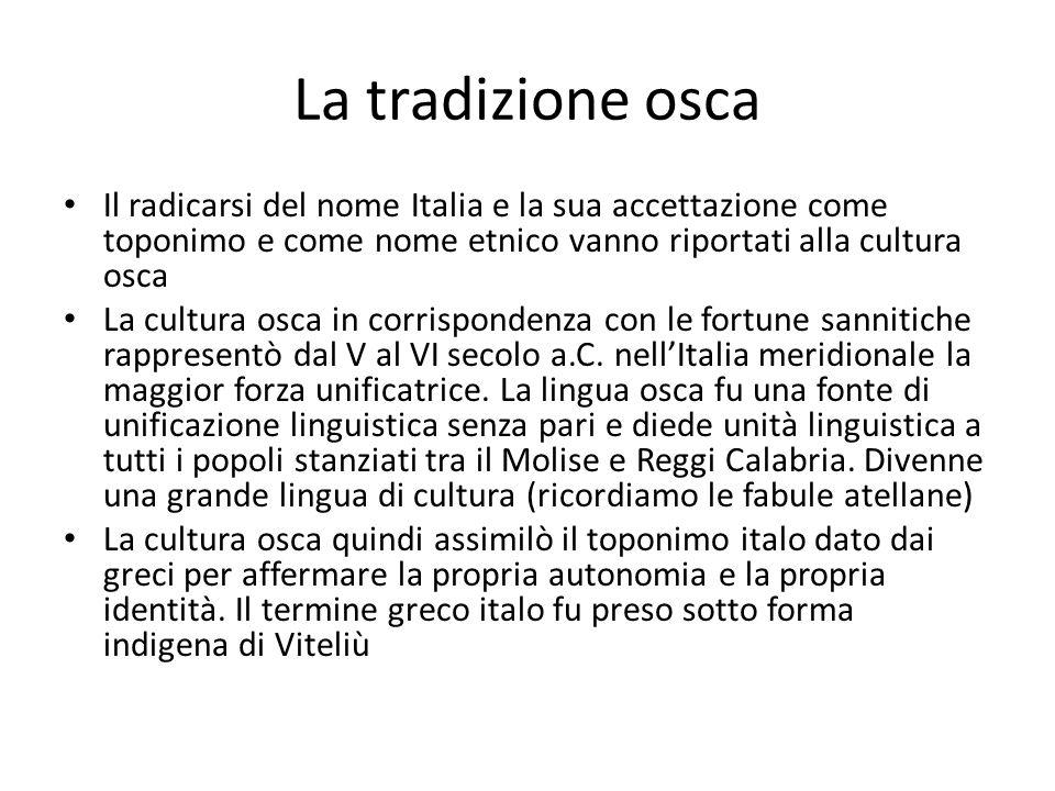 La tradizione osca Il radicarsi del nome Italia e la sua accettazione come toponimo e come nome etnico vanno riportati alla cultura osca La cultura os