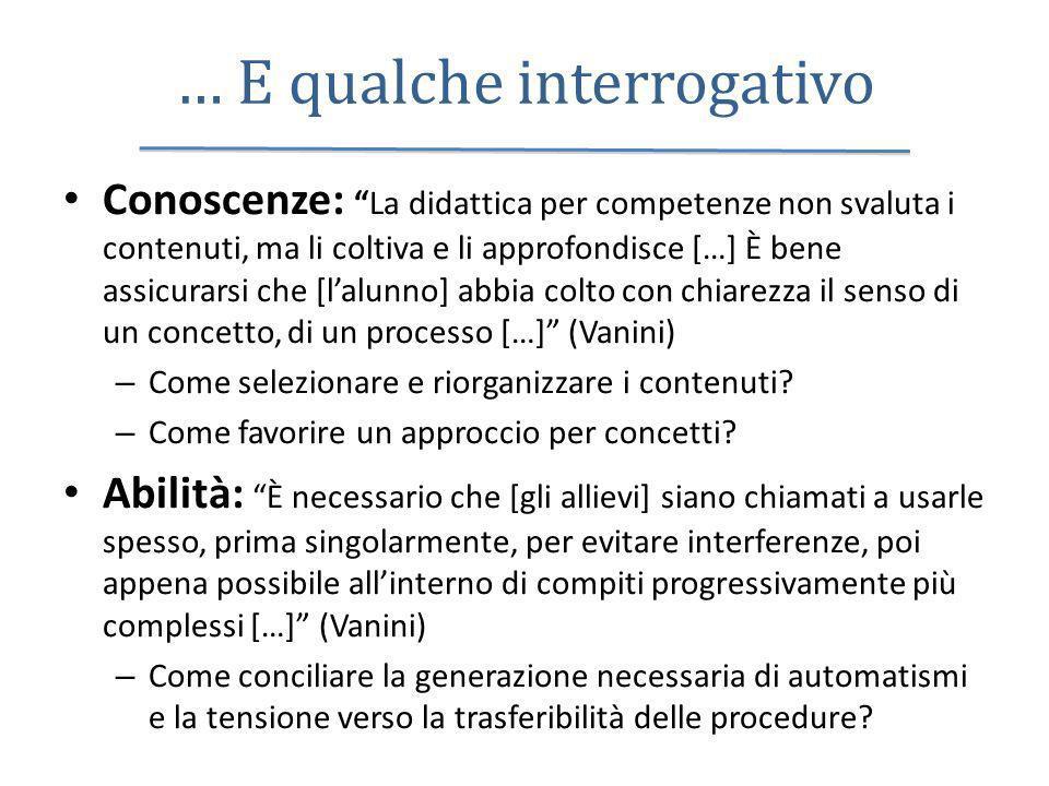 … E qualche interrogativo Conoscenze:La didattica per competenze non svaluta i contenuti, ma li coltiva e li approfondisce […] È bene assicurarsi che
