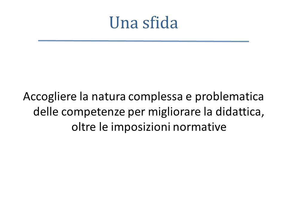 Una sfida Accogliere la natura complessa e problematica delle competenze per migliorare la didattica, oltre le imposizioni normative