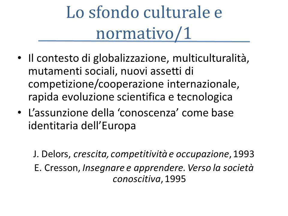 Lo sfondo culturale e normativo/1 Il contesto di globalizzazione, multiculturalità, mutamenti sociali, nuovi assetti di competizione/cooperazione internazionale, rapida evoluzione scientifica e tecnologica Lassunzione della conoscenza come base identitaria dellEuropa J.