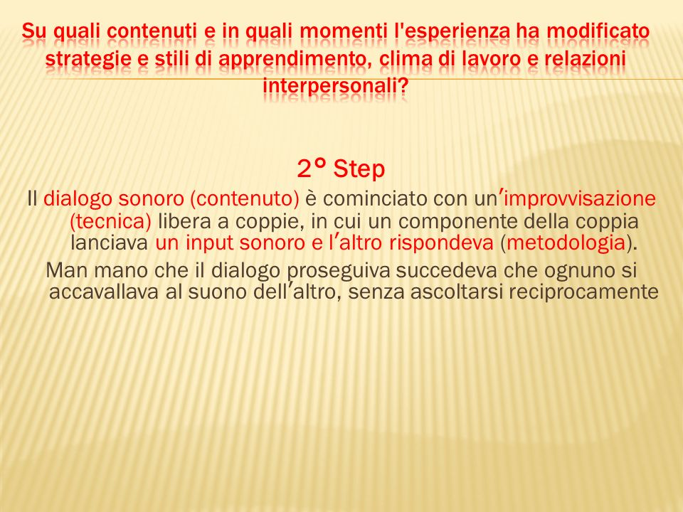 2° Step Il dialogo sonoro (contenuto) è cominciato con unimprovvisazione (tecnica) libera a coppie, in cui un componente della coppia lanciava un input sonoro e laltro rispondeva (metodologia).