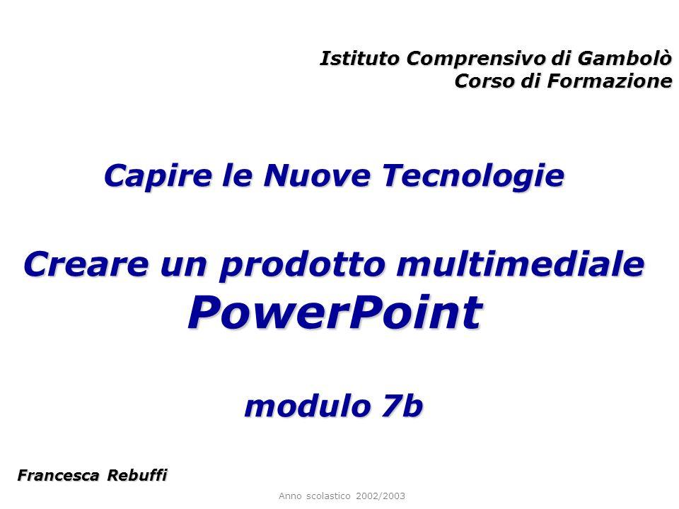 Anno scolastico 2002/2003 Istituto Comprensivo di Gambolò Corso di Formazione Francesca Rebuffi Capire le Nuove Tecnologie Creare un prodotto multimediale PowerPoint modulo 7b