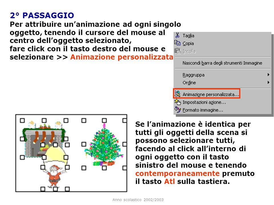 Anno scolastico 2002/2003 1° PASSAGGIO Per animare diversi oggetti è necessario prima inserirli tutti sulla diapositiva.