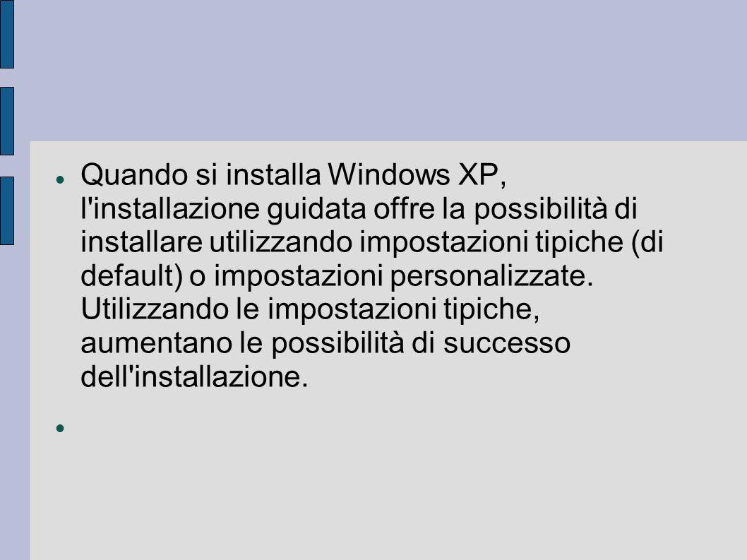 Quando si installa Windows XP, l installazione guidata offre la possibilità di installare utilizzando impostazioni tipiche (di default) o impostazioni personalizzate.