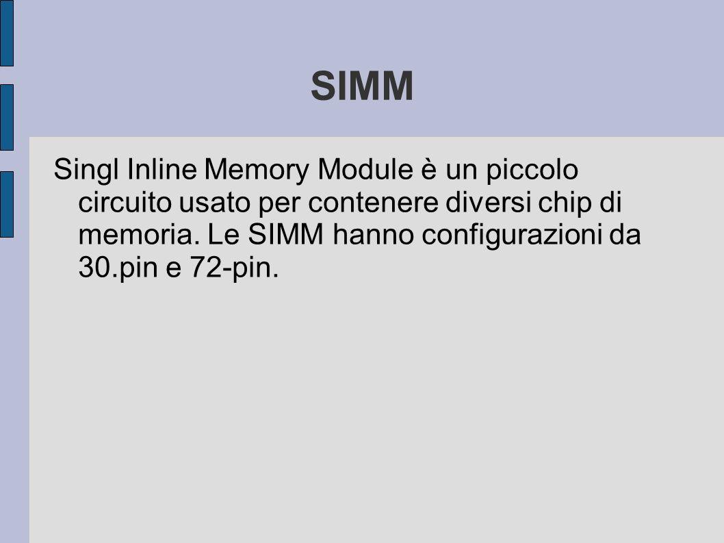 SIMM Singl Inline Memory Module è un piccolo circuito usato per contenere diversi chip di memoria. Le SIMM hanno configurazioni da 30.pin e 72-pin.