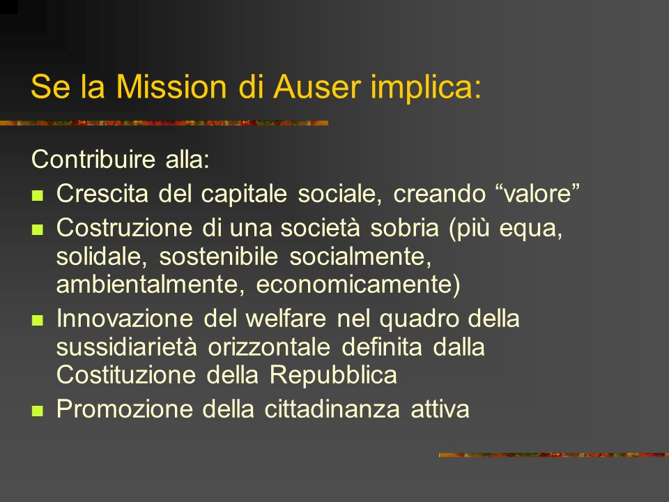 Se la Mission di Auser implica: Contribuire alla: Crescita del capitale sociale, creando valore Costruzione di una società sobria (più equa, solidale,